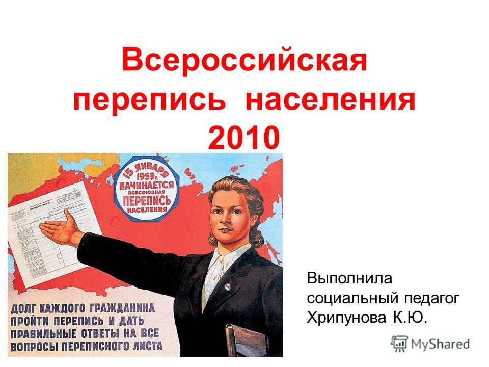 Всероссийская перепись населения 2010 Выполнила социальный педагог Хрипунова К.Ю.