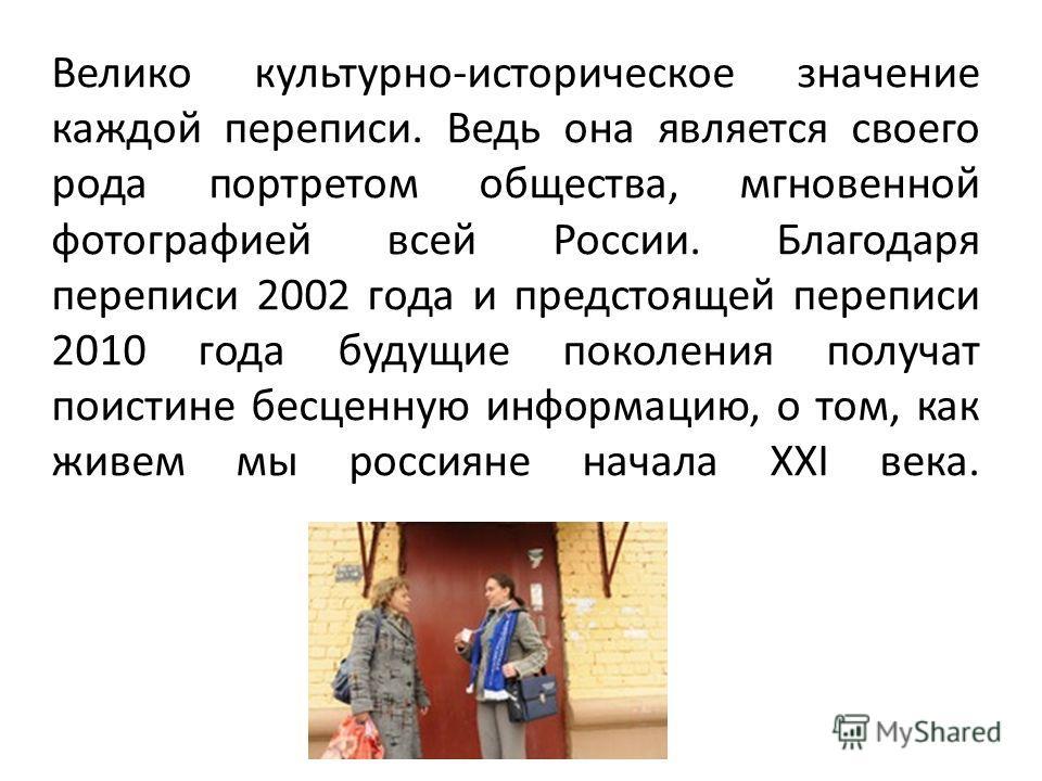 Велико культурно-историческое значение каждой переписи. Ведь она является своего рода портретом общества, мгновенной фотографией всей России. Благодаря переписи 2002 года и предстоящей переписи 2010 года будущие поколения получат поистине бесценную и