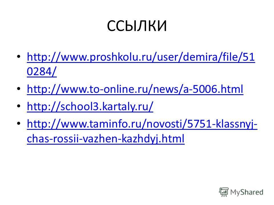 ССЫЛКИ http://www.proshkolu.ru/user/demira/file/51 0284/ http://www.proshkolu.ru/user/demira/file/51 0284/ http://www.to-online.ru/news/a-5006.html http://school3.kartaly.ru/ http://www.taminfo.ru/novosti/5751-klassnyj- chas-rossii-vazhen-kazhdyj.htm