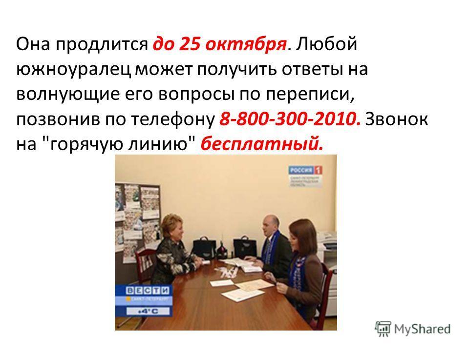 Она продлится до 25 октября. Любой южноуралец может получить ответы на волнующие его вопросы по переписи, позвонив по телефону 8-800-300-2010. Звонок на горячую линию бесплатный.
