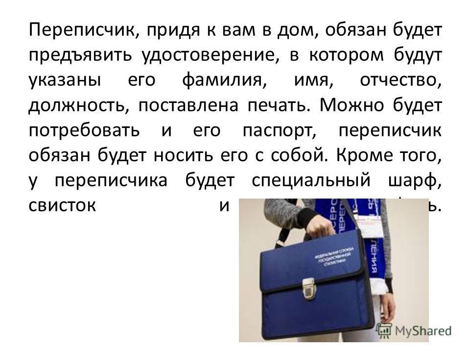 Переписчик, придя к вам в дом, обязан будет предъявить удостоверение, в котором будут указаны его фамилия, имя, отчество, должность, поставлена печать. Можно будет потребовать и его паспорт, переписчик обязан будет носить его с собой. Кроме того, у п