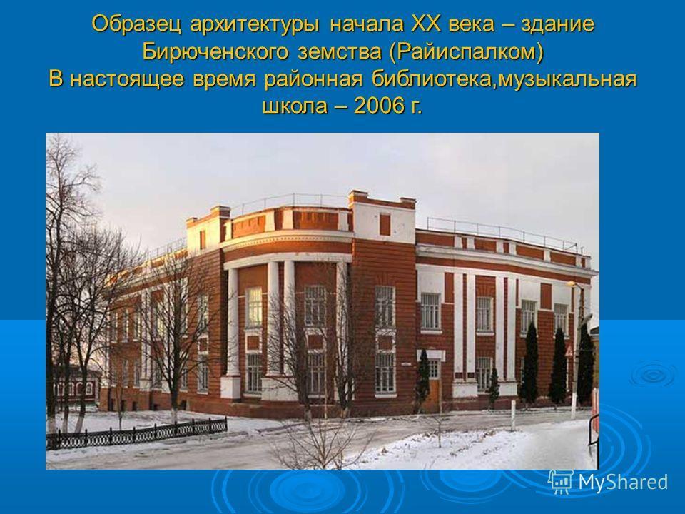 Образец архитектуры начала XX века – здание Бирюченского земства (Райиспалком) В настоящее время районная библиотека,музыкальная школа – 2006 г.