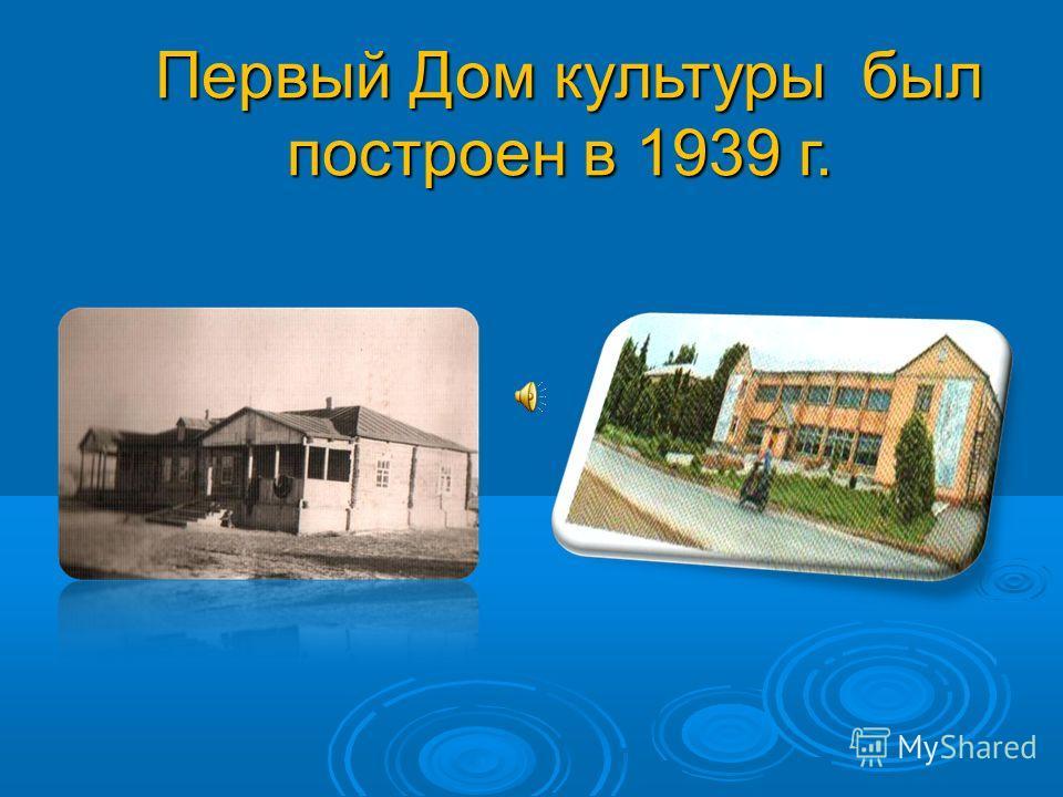 Первый Дом культуры был построен в 1939 г. Первый Дом культуры был построен в 1939 г.