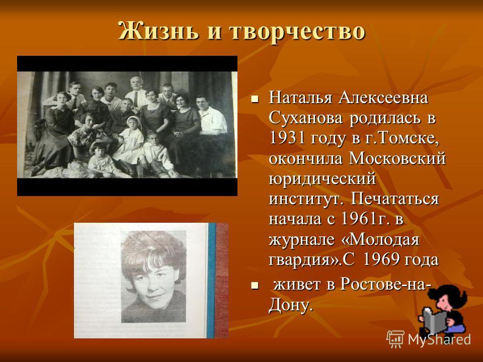 Жизнь и творчество Наталья Алексеевна Суханова родилась в 1931 году в г.Томске, окончила Московский юридический институт. Печататься начала с 1961г. в журнале «Молодая гвардия».С 1969 года Наталья Алексеевна Суханова родилась в 1931 году в г.Томске,