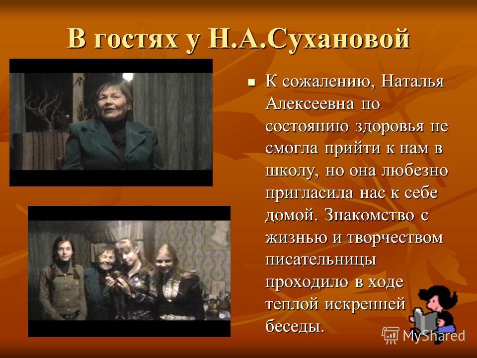 В гостях у Н.А.Сухановой К сожалению, Наталья Алексеевна по состоянию здоровья не смогла прийти к нам в школу, но она любезно пригласила нас к себе домой. Знакомство с жизнью и творчеством писательницы проходило в ходе теплой искренней беседы. К сожа