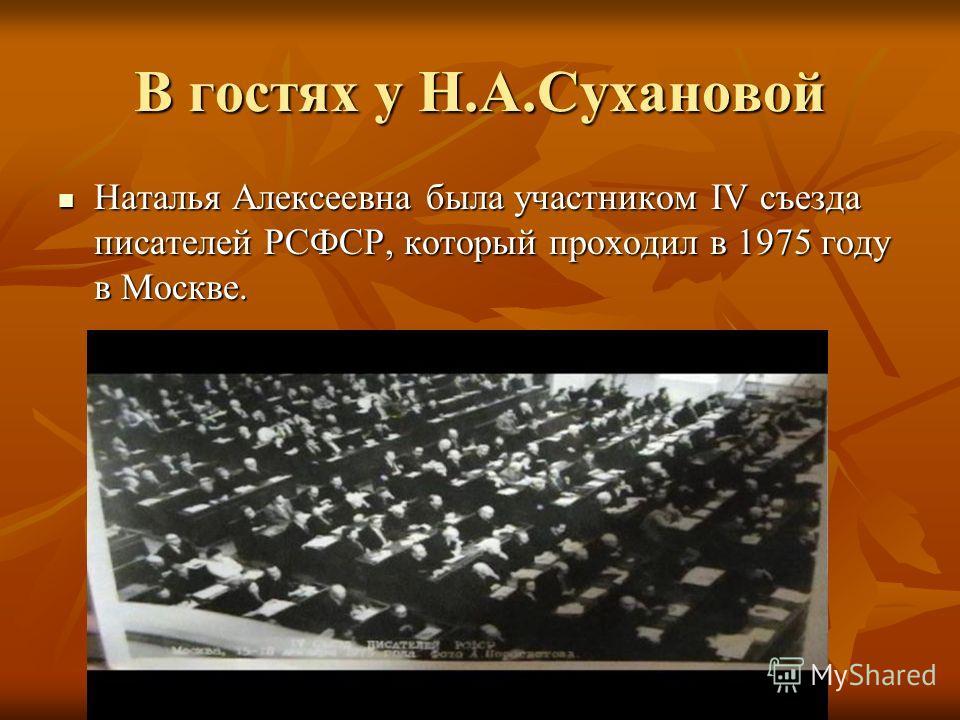 В гостях у Н.А.Сухановой Наталья Алексеевна была участником IV съезда писателей РСФСР, который проходил в 1975 году в Москве. Наталья Алексеевна была участником IV съезда писателей РСФСР, который проходил в 1975 году в Москве.