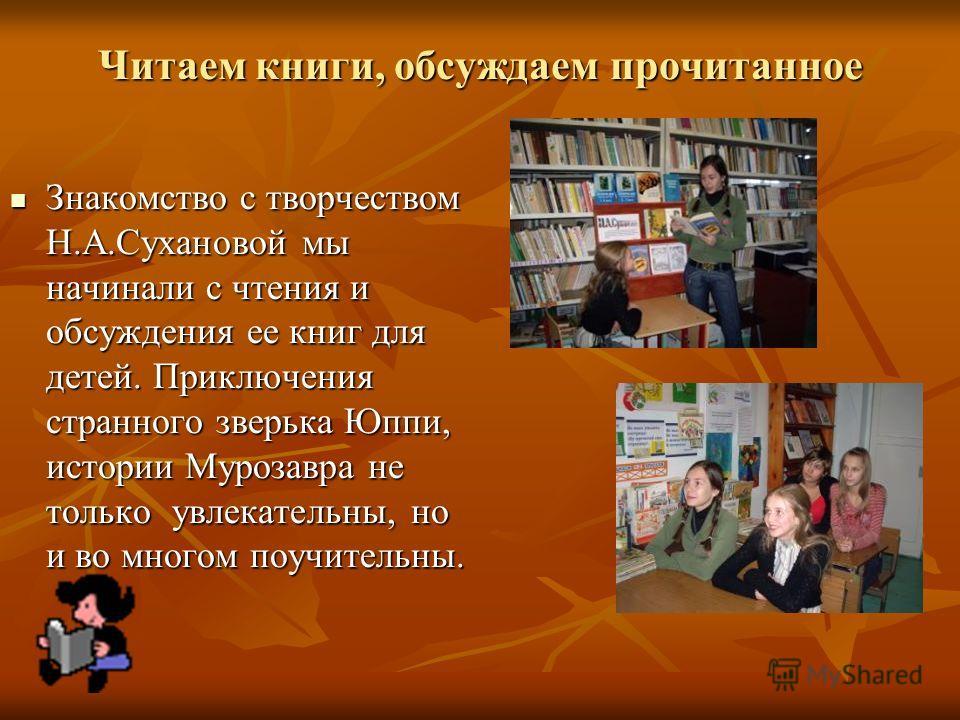 Читаем книги, обсуждаем прочитанное Знакомство с творчеством Н.А.Сухановой мы начинали с чтения и обсуждения ее книг для детей. Приключения странного зверька Юппи, истории Мурозавра не только увлекательны, но и во многом поучительны. Знакомство с тво