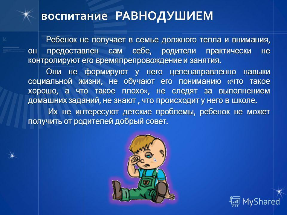 воспитание РАВНОДУШИЕМ Ребенок не получает в семье должного тепла и внимания, он предоставлен сам себе, родители практически не контролируют его времяпрепровождение и занятия. Они не формируют у него целенаправленно навыки социальной жизни, не обучаю