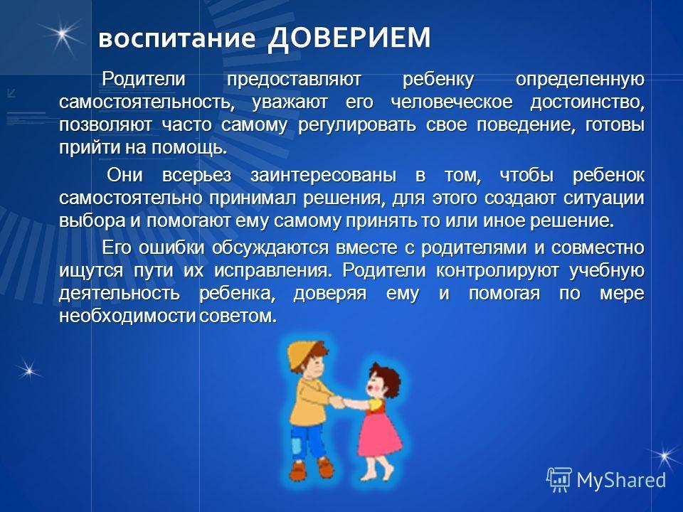 воспитание ДОВЕРИЕМ Родители предоставляют ребенку определенную самостоятельность, уважают его человеческое достоинство, позволяют часто самому регулировать свое поведение, готовы прийти на помощь. Они всерьез заинтересованы в том, чтобы ребенок само