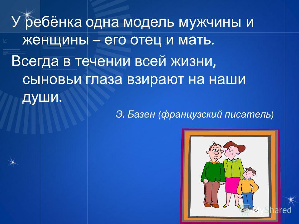 У ребёнка одна модель мужчины и женщины – его отец и мать. Всегда в течении всей жизни, сыновьи глаза взирают на наши души. Э. Базен ( французский писатель )