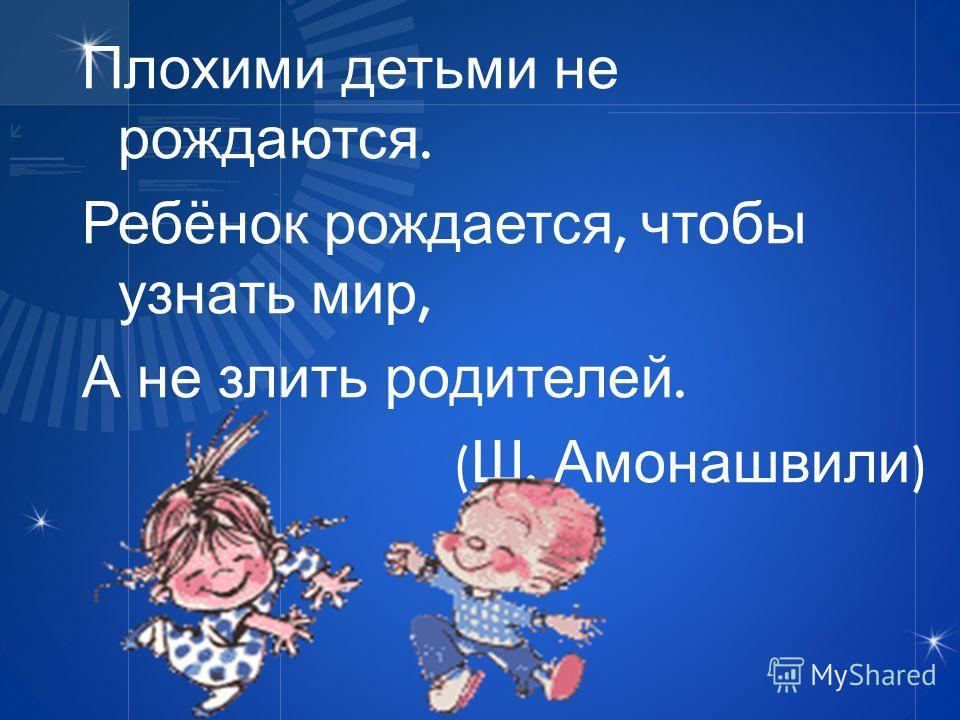 Плохими детьми не рождаются. Ребёнок рождается, чтобы узнать мир, А не злить родителей. ( Ш. Амонашвили )