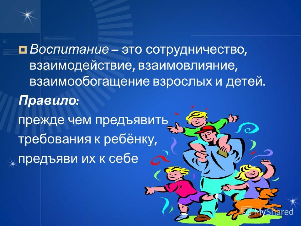 Воспитание – это сотрудничество, взаимодействие, взаимовлияние, взаимообогащение взрослых и детей. Правило : прежде чем предъявить требования к ребёнку, предъяви их к себе