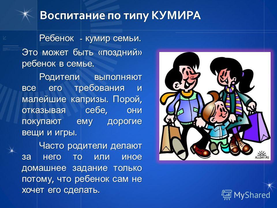 Воспитание по типу КУМИРА Ребенок - кумир семьи. Это может быть « поздний » ребенок в семье. Родители выполняют все его требования и малейшие капризы. Порой, отказывая себе, они покупают ему дорогие вещи и игры. Часто родители делают за него то или и