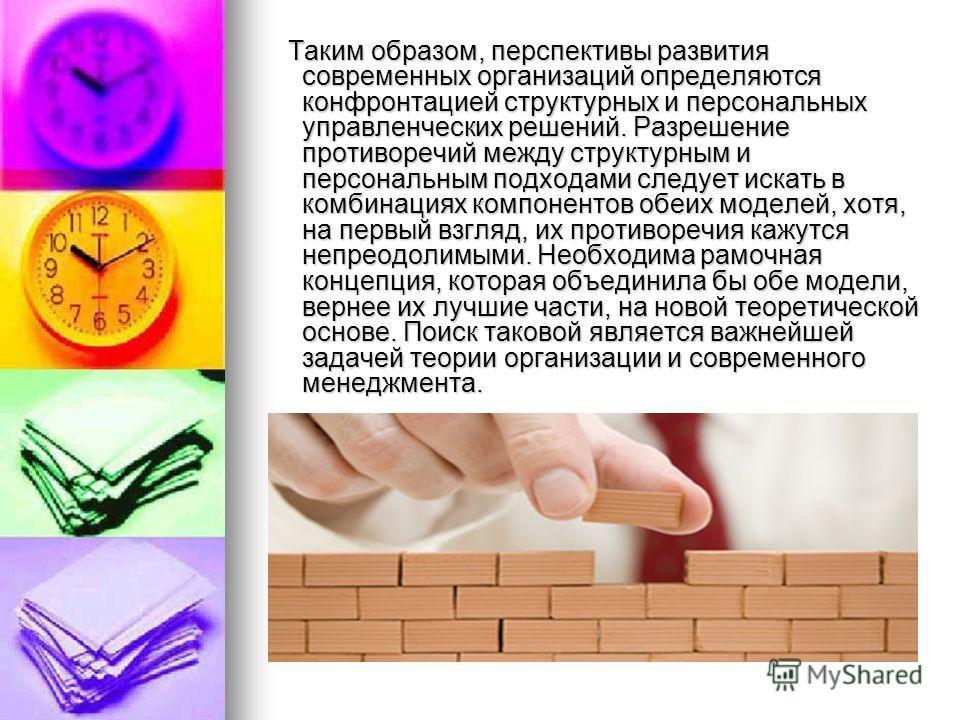 Таким образом, перспективы развития современных организаций определяются конфронтацией структурных и персональных управленческих решений. Разрешение противоречий между структурным и персональным подходами следует искать в комбинациях компонентов обеи