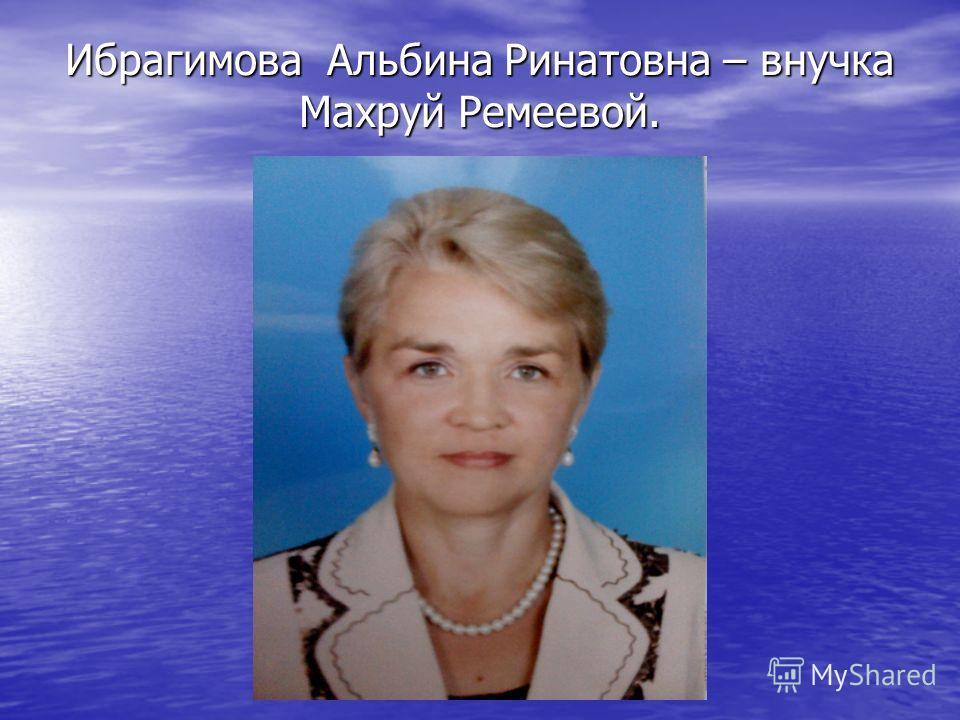 Ибрагимова Альбина Ринатовна – внучка Махруй Ремеевой.