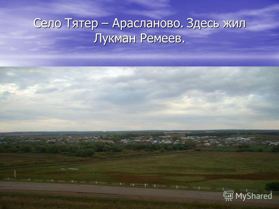 Село Тятер – Арасланово. Здесь жил Лукман Ремеев.