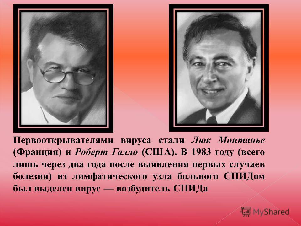 Первооткрывателями вируса стали Люк Монтанье (Франция) и Роберт Галло (США). В 1983 году (всего лишь через два года после выявления первых случаев болезни) из лимфатического узла больного СПИДом был выделен вирус возбудитель СПИДа