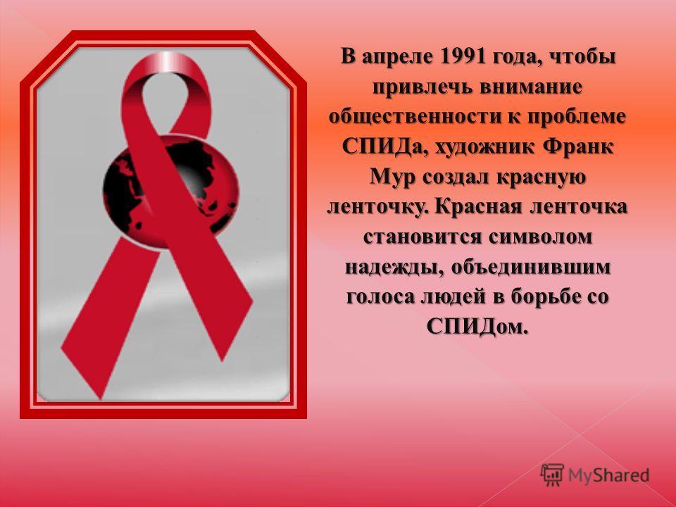 В апреле 1991 года, чтобы привлечь внимание общественности к проблеме СПИДа, художник Франк Мур создал красную ленточку. Красная ленточка становится символом надежды, объединившим голоса людей в борьбе со СПИДом.