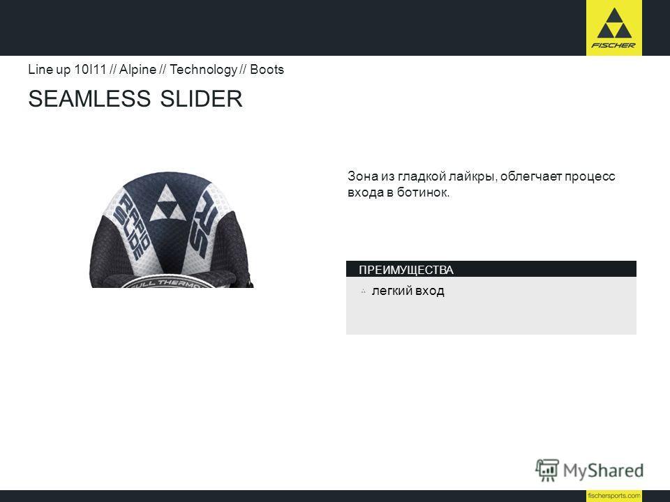SEAMLESS SLIDER Line up 10I11 // Alpine // Technology // Boots Зона из гладкой лайкры, облегчает процесс входа в ботинок. легкий вход ПРЕИМУЩЕСТВА