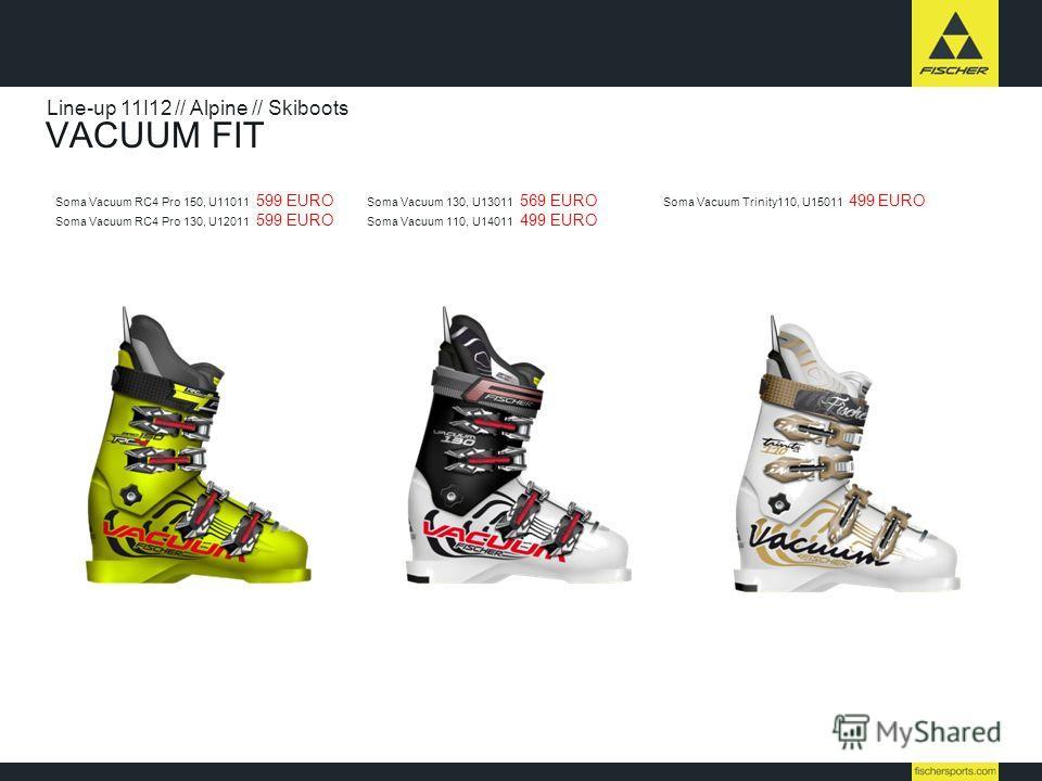 VACUUM FIT Line-up 11I12 // Alpine // Skiboots Soma Vacuum RC4 Pro 150, U11011 599 EURO Soma Vacuum RC4 Pro 130, U12011 599 EURO Soma Vacuum 130, U13011 569 EURO Soma Vacuum 110, U14011 499 EURO Soma Vacuum Trinity110, U15011 499 EURO