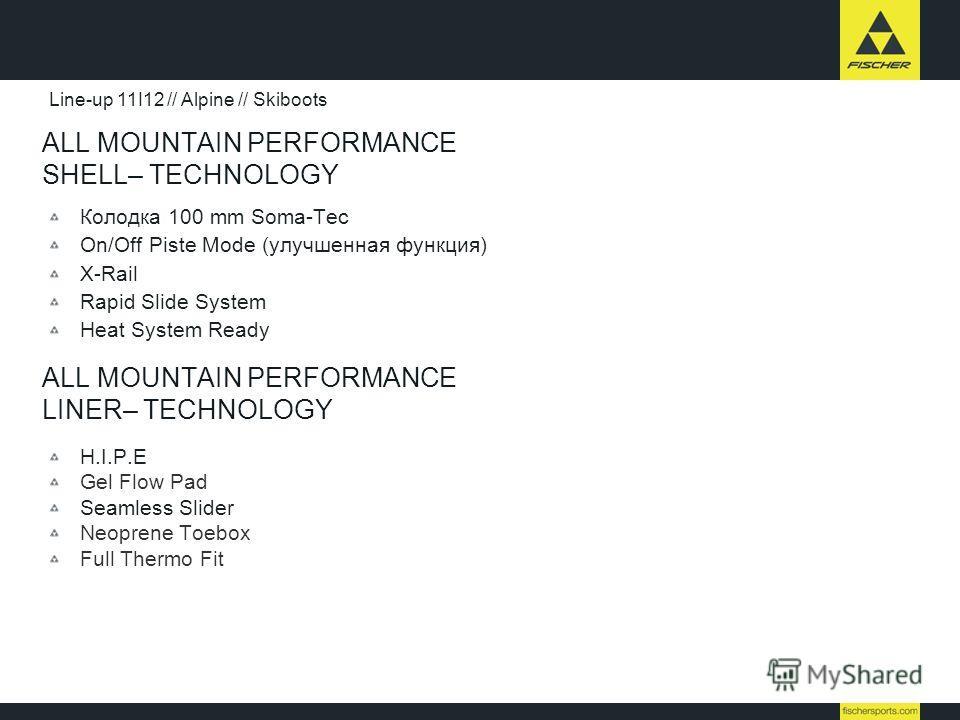 ALL MOUNTAIN PERFORMANCE SHELL– TECHNOLOGY Колодка 100 mm Soma-Tec On/Off Piste Mode (улучшенная функция) X-Rail Rapid Slide System Heat System Ready Line-up 11I12 // Alpine // Skiboots ALL MOUNTAIN PERFORMANCE LINER– TECHNOLOGY H.I.P.E Gel Flow Pad