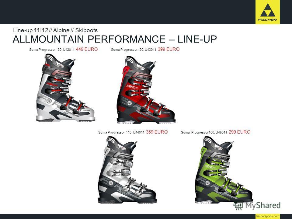 ALLMOUNTAIN PERFORMANCE – LINE-UP Line-up 11I12 // Alpine // Skiboots Soma Progressor 130, U42011 449 EURO Soma Progressor 120, U43011 399 EURO Soma Progressor 110, U44011 359 EURO Soma Progressor 100, U45011 299 EURO