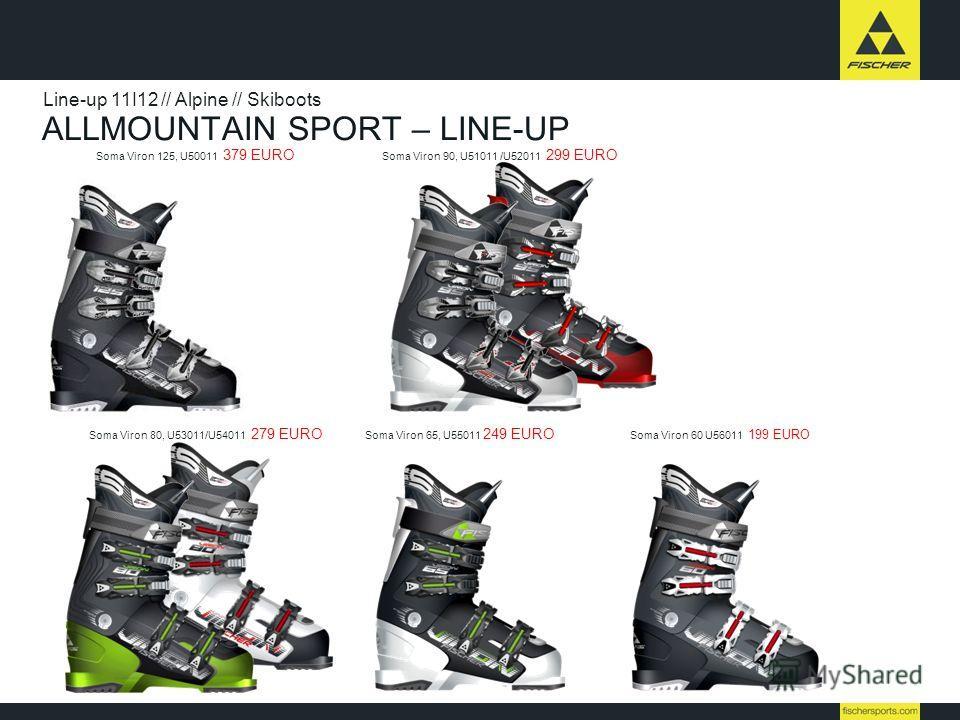 ALLMOUNTAIN SPORT – LINE-UP Line-up 11I12 // Alpine // Skiboots Soma Viron 80, U53011/U54011 279 EURO Soma Viron 65, U55011 249 EURO Soma Viron 60 U56011 199 EURO Soma Viron 125, U50011 379 EURO Soma Viron 90, U51011 /U52011 299 EURO