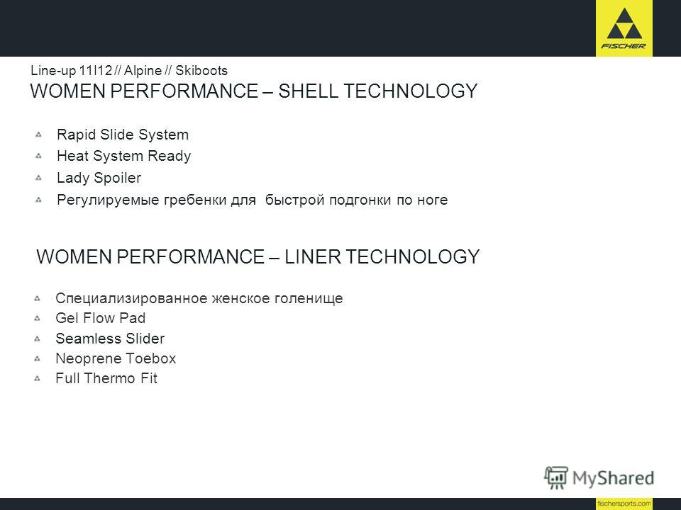 WOMEN PERFORMANCE – SHELL TECHNOLOGY Rapid Slide System Heat System Ready Lady Spoiler Регулируемые гребенки для быстрой подгонки по ноге Line-up 11I12 // Alpine // Skiboots WOMEN PERFORMANCE – LINER TECHNOLOGY Специализированное женское голенище Gel