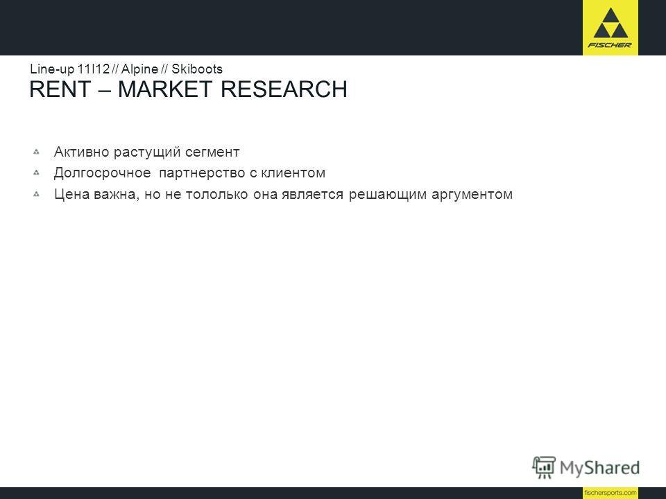 RENT – MARKET RESEARCH Активно растущий сегмент Долгосрочное партнерство с клиентом Цена важна, но не тололько она является решающим аргументом Line-up 11I12 // Alpine // Skiboots