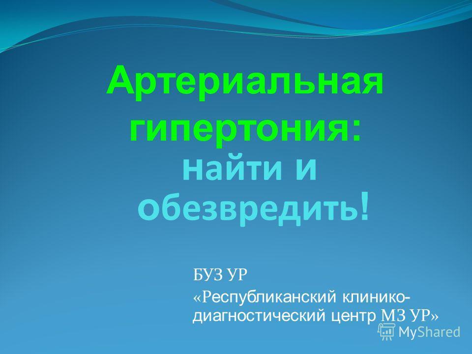 БУЗ УР «Р еспубликанский клинико- диагностический центр МЗ УР» н айти и о безвредить ! Артериальная гипертония: