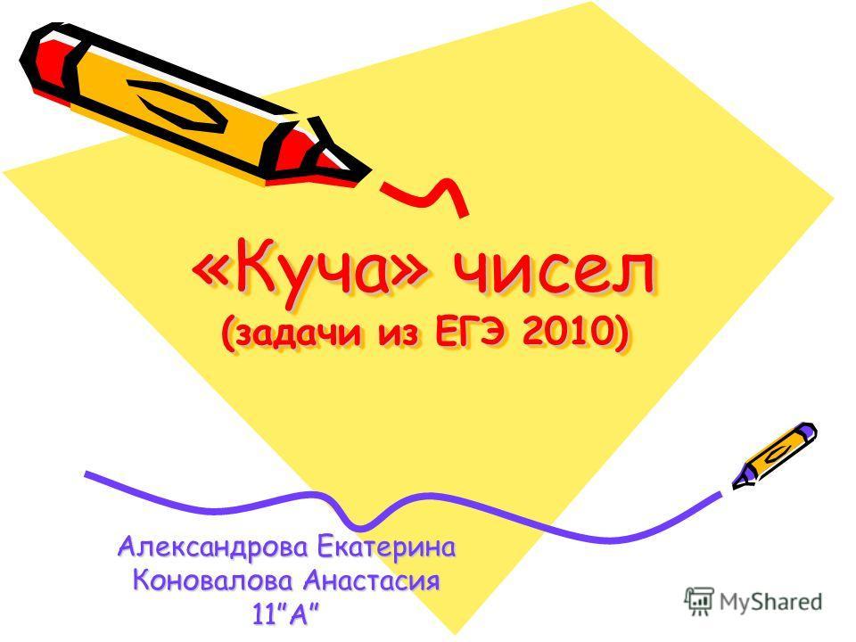 «Куча» чисел (задачи из ЕГЭ 2010) Александрова Екатерина Коновалова Анастасия 11A