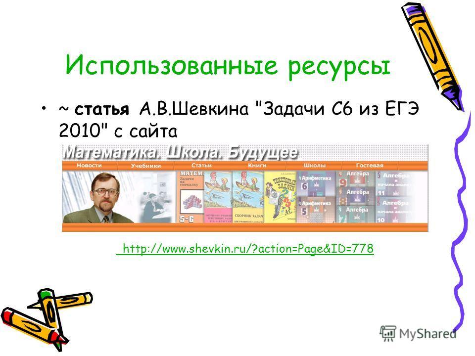 ~ статья А.В.Шевкина Задачи С6 из ЕГЭ 2010 с сайта http://www.shevkin.ru/?action=Page&ID=778 Использованные ресурсы