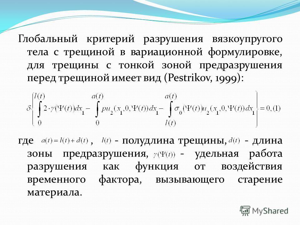 Глобальный критерий разрушения вязкоупругого тела с трещиной в вариационной формулировке, для трещины с тонкой зоной предразрушения перед трещиной имеет вид (Pestrikov, 1999): где, - полудлина трещины, - длина зоны предразрушения, - удельная работа р