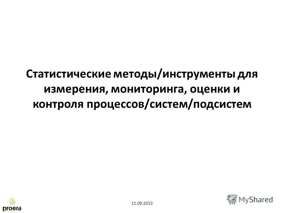 Статистические методы/инструменты для измерения, мониторинга, оценки и контроля процессов/систем/подсистем 11.09.2013