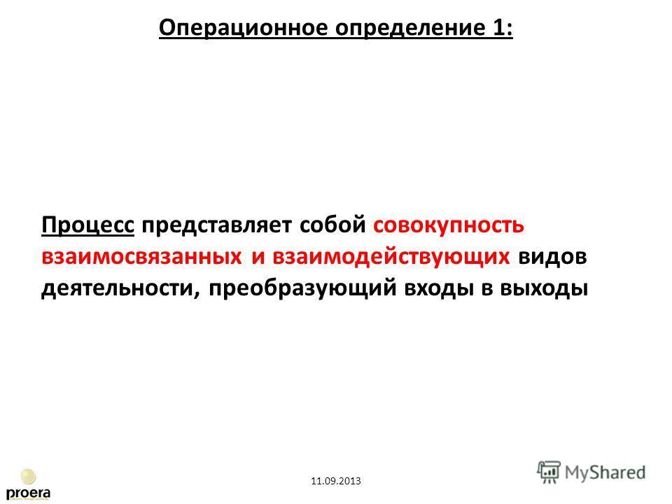Процесс представляет собой совокупность взаимосвязанных и взаимодействующих видов деятельности, преобразующий входы в выходы 11.09.2013 Операционное определение 1: