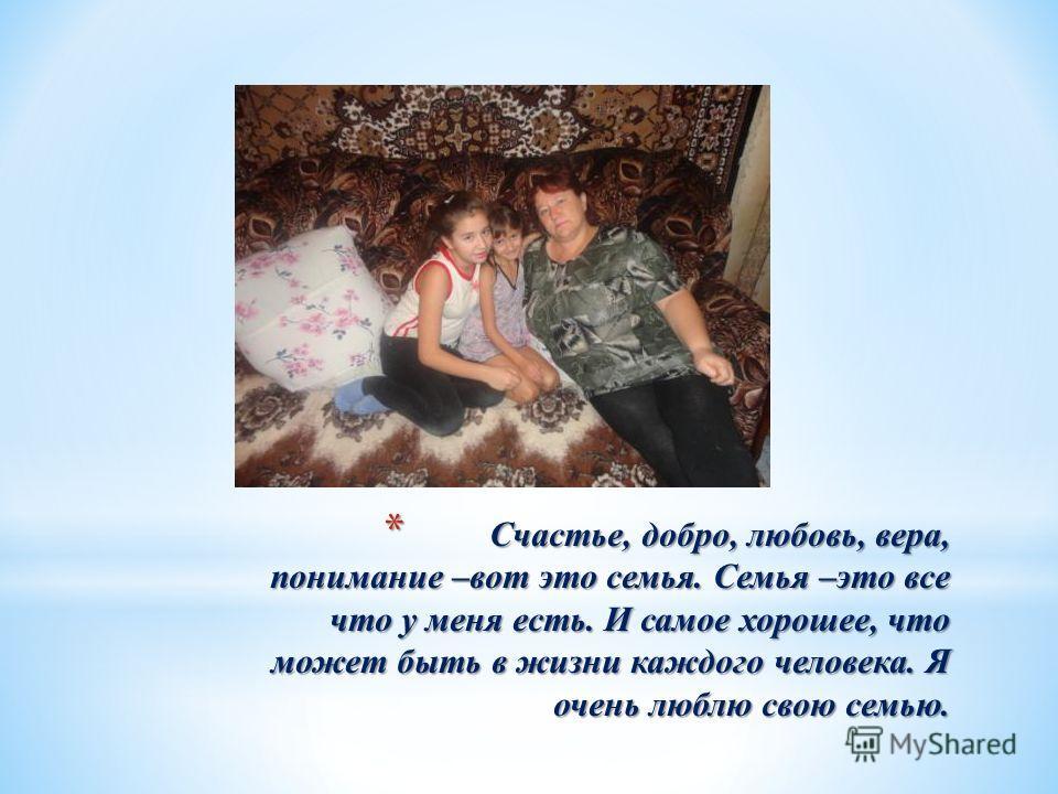 * Счастье, добро, любовь, вера, понимание –вот это семья. Семья –это все что у меня есть. И самое хорошее, что может быть в жизни каждого человека. Я очень люблю свою семью.