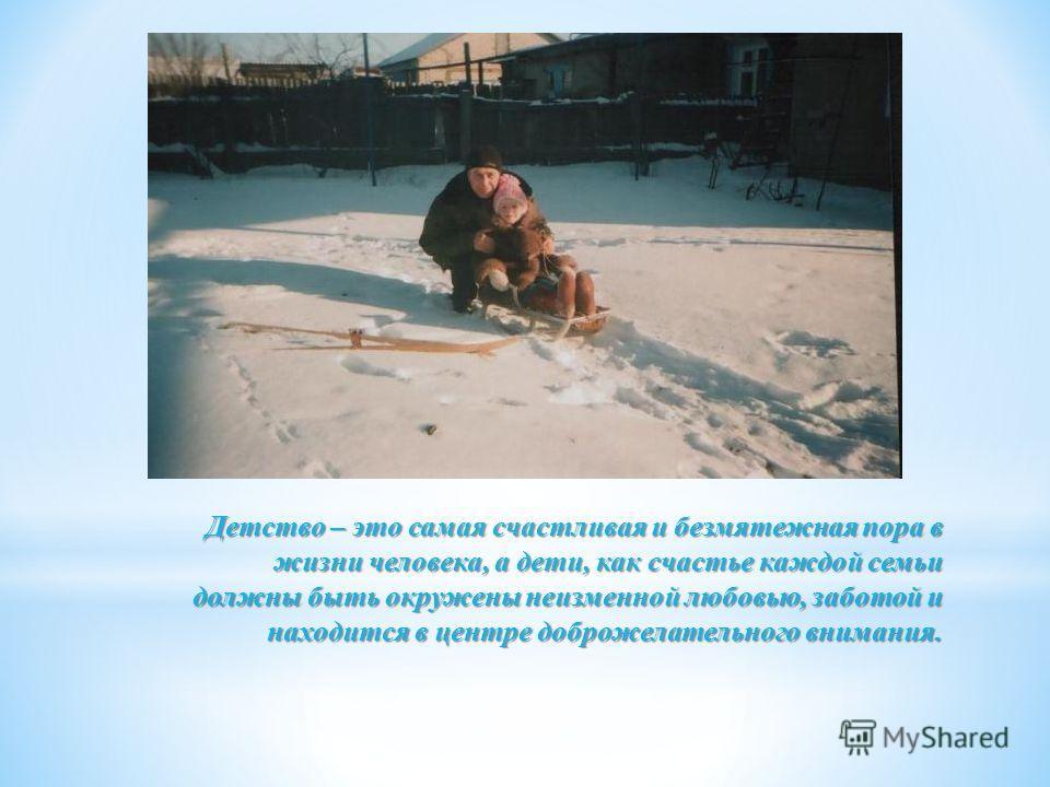 Детство – это самая счастливая и безмятежная пора в жизни человека, а дети, как счастье каждой семьи должны быть окружены неизменной любовью, заботой и находится в центре доброжелательного внимания.