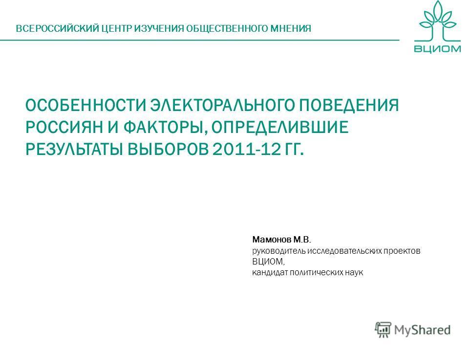 ОСОБЕННОСТИ ЭЛЕКТОРАЛЬНОГО ПОВЕДЕНИЯ РОССИЯН И ФАКТОРЫ, ОПРЕДЕЛИВШИЕ РЕЗУЛЬТАТЫ ВЫБОРОВ 2011-12 ГГ. ВСЕРОССИЙСКИЙ ЦЕНТР ИЗУЧЕНИЯ ОБЩЕСТВЕННОГО МНЕНИЯ Мамонов М.В. руководитель исследовательских проектов ВЦИОМ, кандидат политических наук