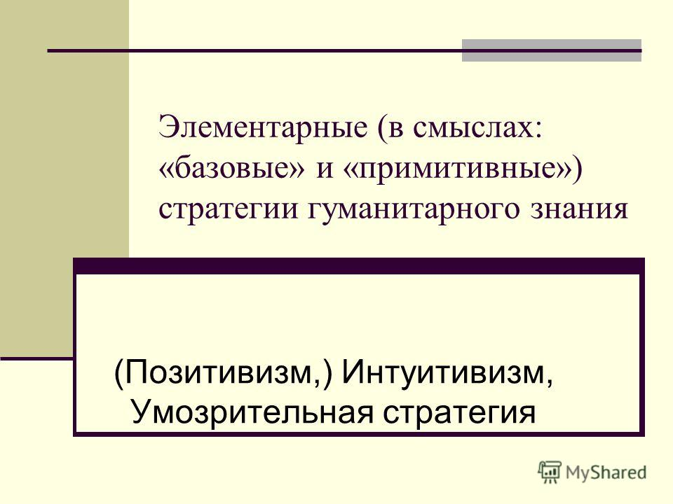 Элементарные (в смыслах: «базовые» и «примитивные») стратегии гуманитарного знания (Позитивизм,) Интуитивизм, Умозрительная стратегия