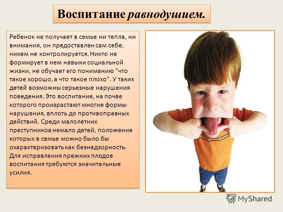 Воспитание равнодушием. Ребенок не получает в семье ни тепла, ни внимания, он предоставлен сам себе, никем не контролируется. Никто не формирует в нем навыки социальной жизни, не обучает его пониманию