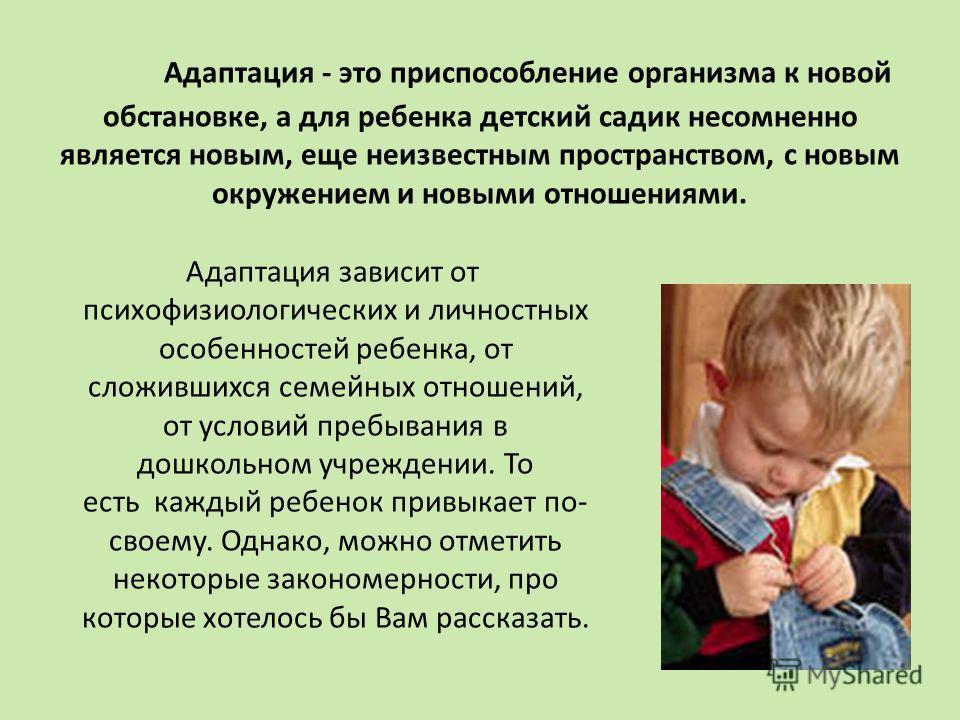 Адаптация - это приспособление организма к новой обстановке, а для ребенка детский садик несомненно является новым, еще неизвестным пространством, с новым окружением и новыми отношениями. Адаптация зависит от психофизиологических и личностных особенн