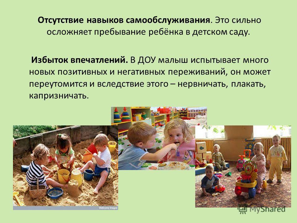 Отсутствие навыков самообслуживания. Это сильно осложняет пребывание ребёнка в детском саду. Избыток впечатлений. В ДОУ малыш испытывает много новых позитивных и негативных переживаний, он может переутомится и вследствие этого – нервничать, плакать,