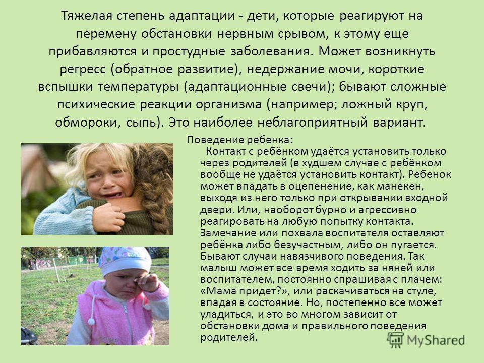 Тяжелая степень адаптации - дети, которые реагируют на перемену обстановки нервным срывом, к этому еще прибавляются и простудные заболевания. Может возникнуть регресс (обратное развитие), недержание мочи, короткие вспышки температуры (адаптационные с