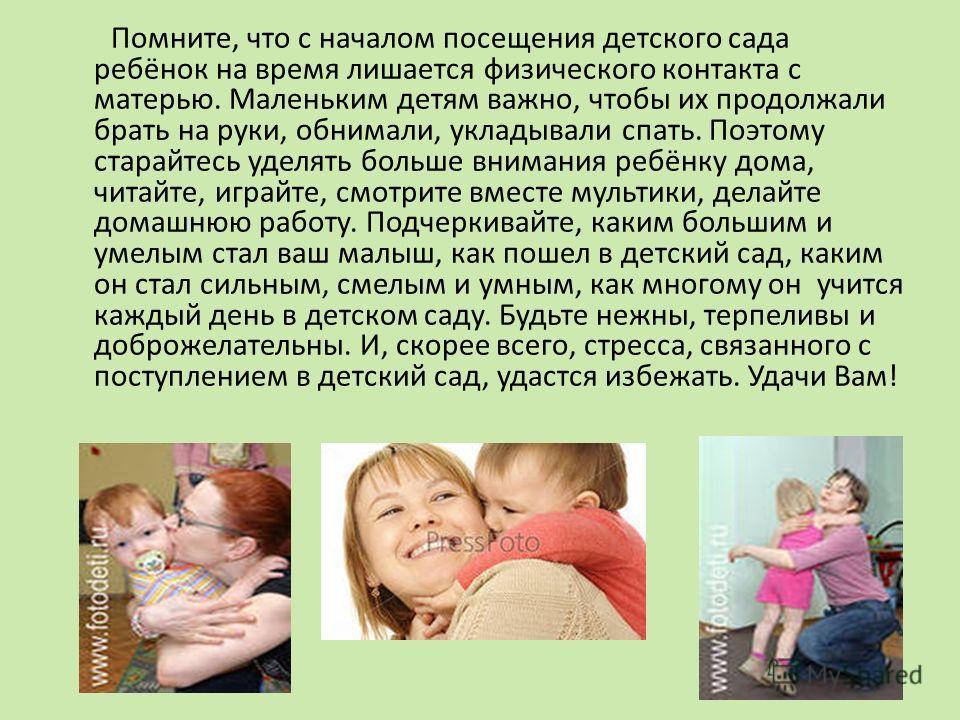 Помните, что с началом посещения детского сада ребёнок на время лишается физического контакта с матерью. Маленьким детям важно, чтобы их продолжали брать на руки, обнимали, укладывали спать. Поэтому старайтесь уделять больше внимания ребёнку дома, чи