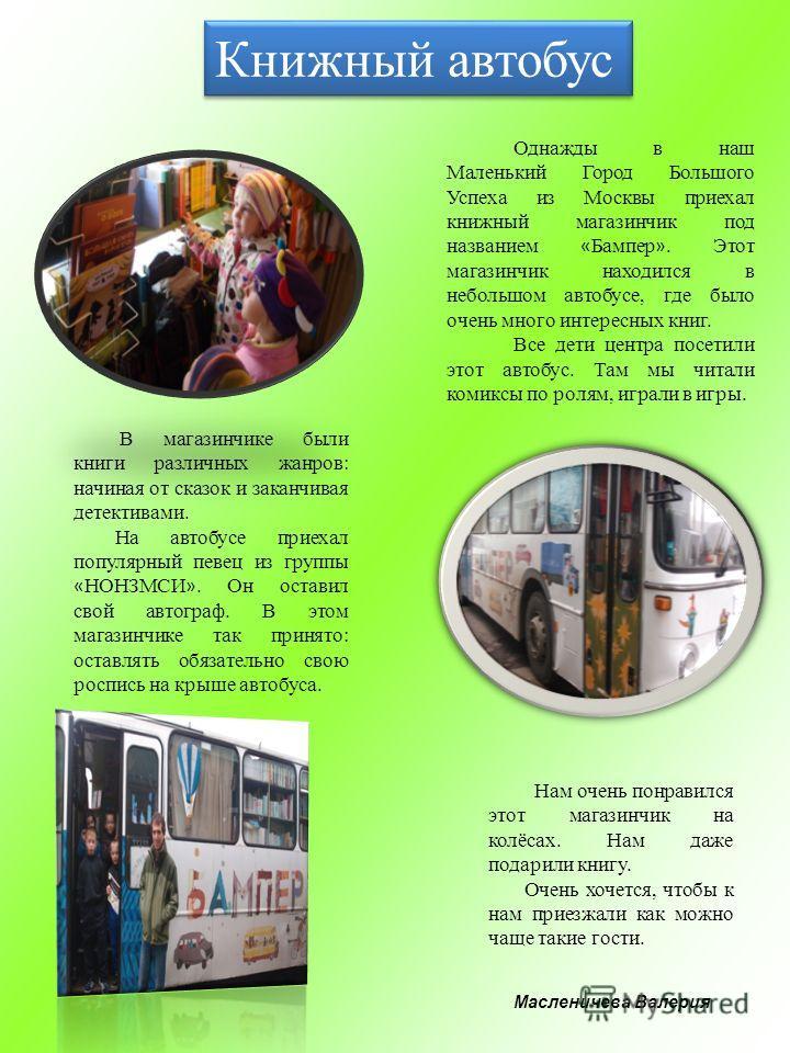 Масленичева Валерия Книжный автобус Однажды в наш Маленький Город Большого Успеха из Москвы приехал книжный магазинчик под названием « Бампер ». Этот магазинчик находился в небольшом автобусе, где было очень много интересных книг. Все дети центра пос