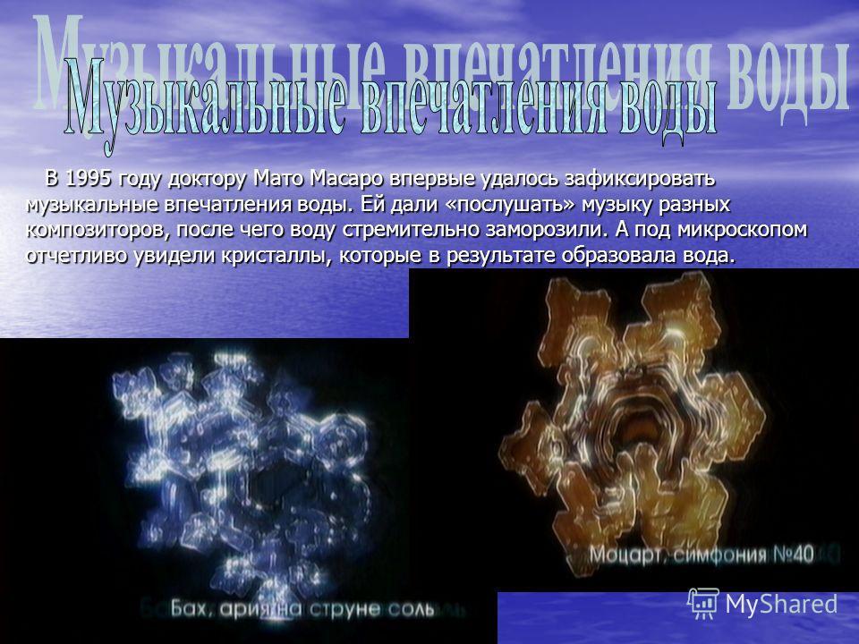 В 1995 году доктору Мато Масаро впервые удалось зафиксировать музыкальные впечатления воды. Ей дали «послушать» музыку разных композиторов, после чего воду стремительно заморозили. А под микроскопом отчетливо увидели кристаллы, которые в результате о