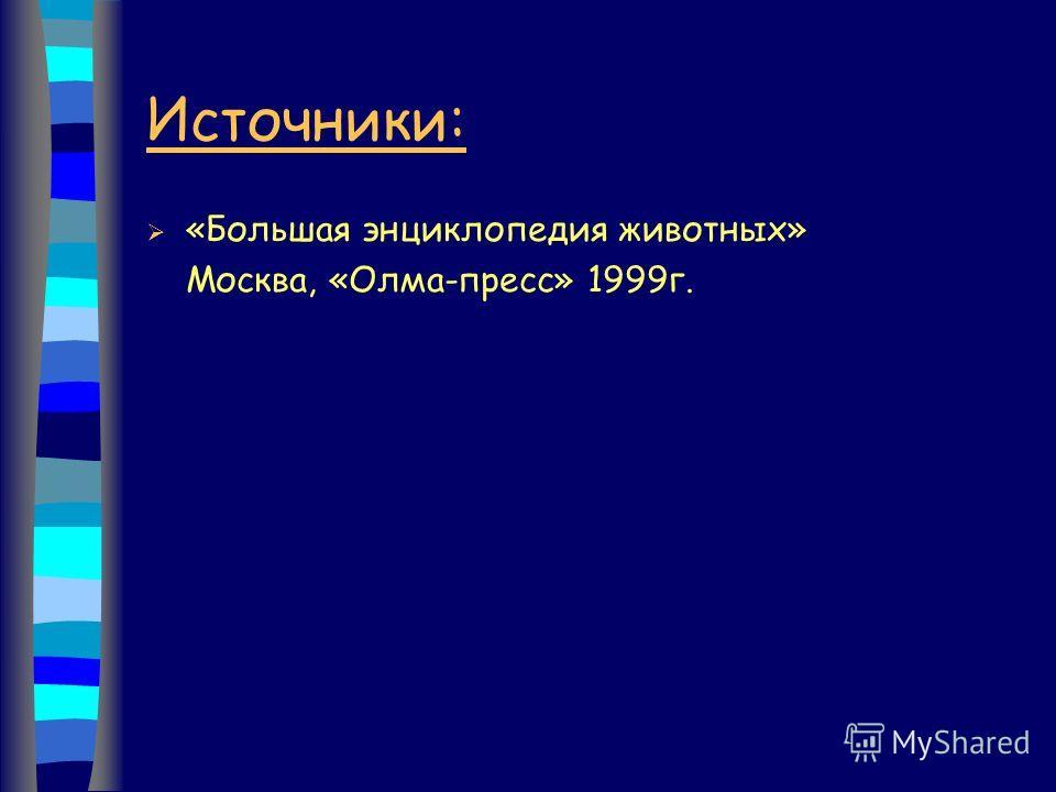 Источники: «Большая энциклопедия животных» Москва, «Олма-пресс» 1999г.