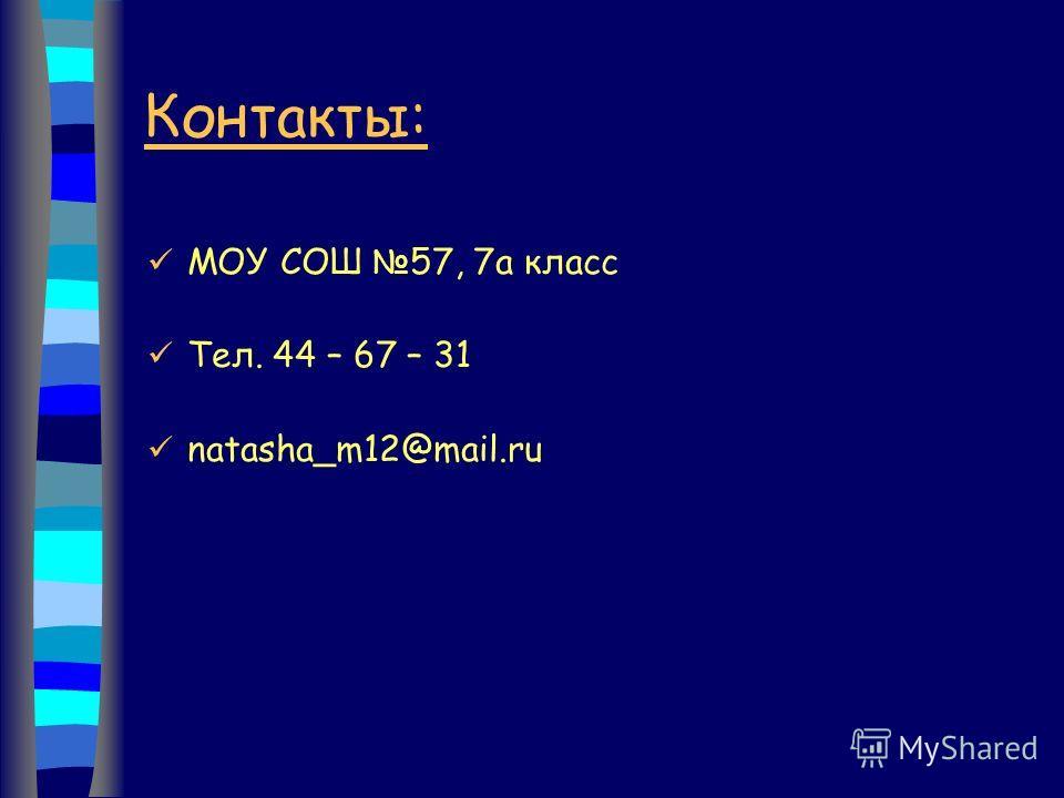 Контакты: МОУ СОШ 57, 7а класс Тел. 44 – 67 – 31 natasha_m12@mail.ru