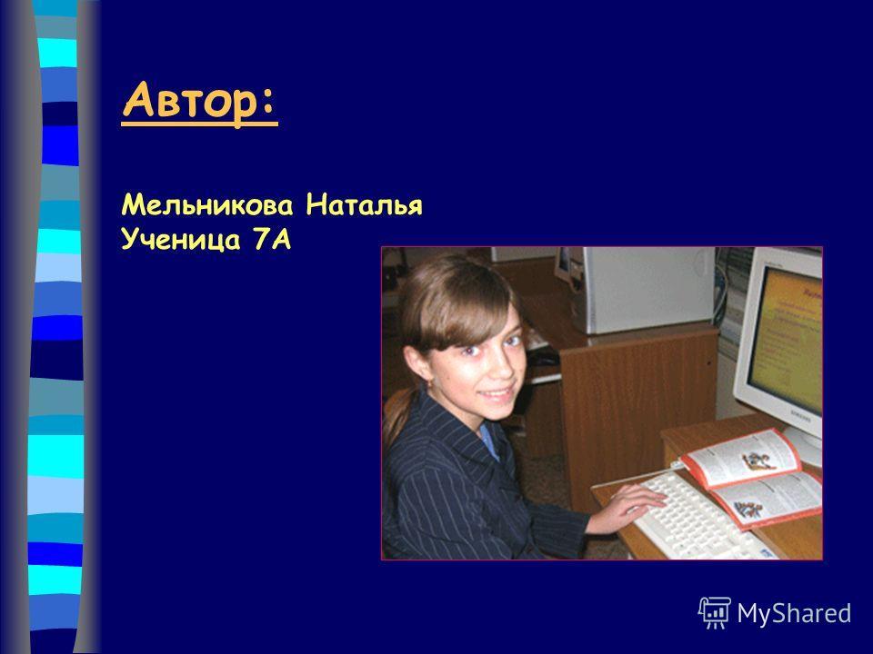 Автор: Мельникова Наталья Ученица 7А