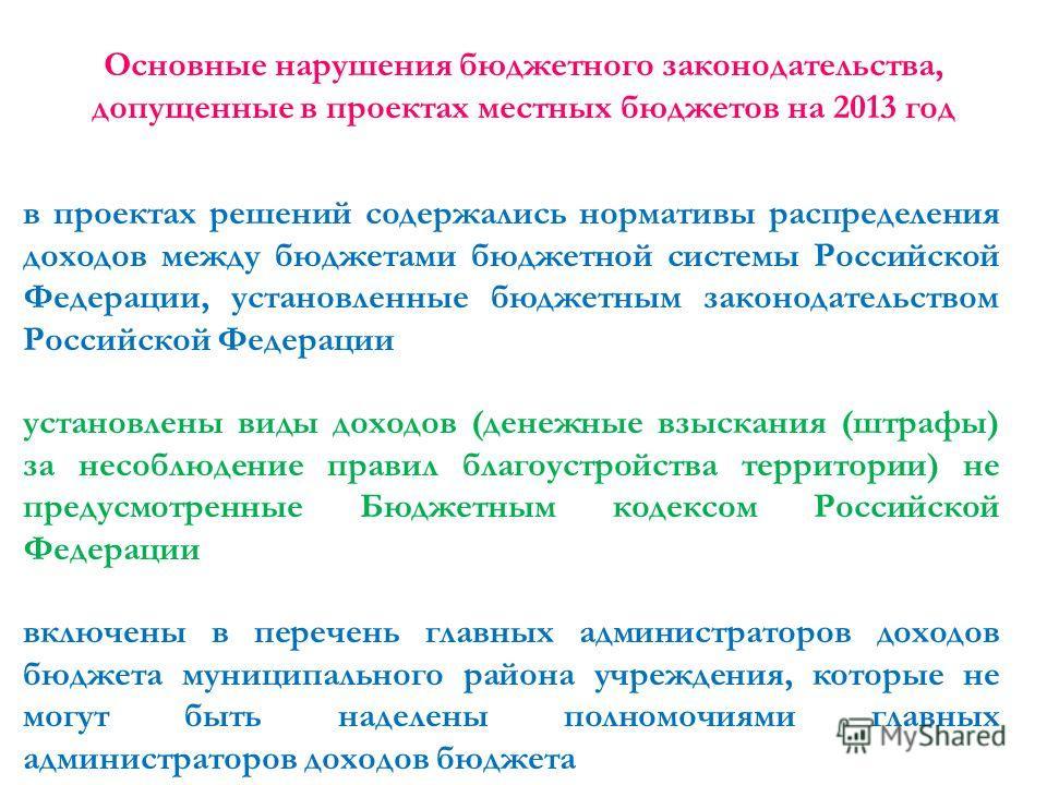 Основные нарушения бюджетного законодательства, допущенные в проектах местных бюджетов на 2013 год в проектах решений содержались нормативы распределения доходов между бюджетами бюджетной системы Российской Федерации, установленные бюджетным законода